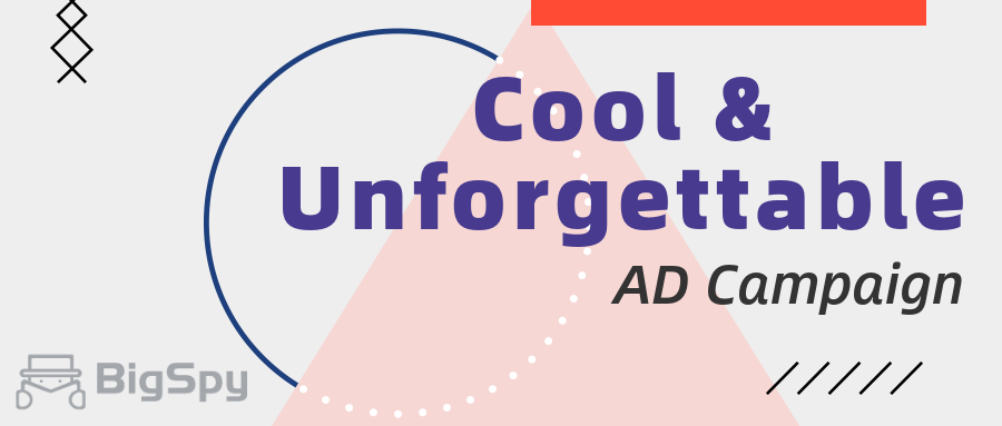 The 10 cool and unforgettable ad campaigns - BigSpy